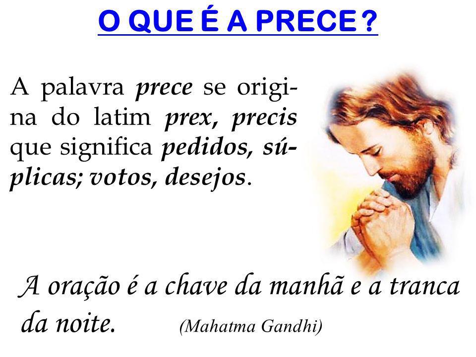A oração é a chave da manhã e a tranca da noite. (Mahatma Gandhi)