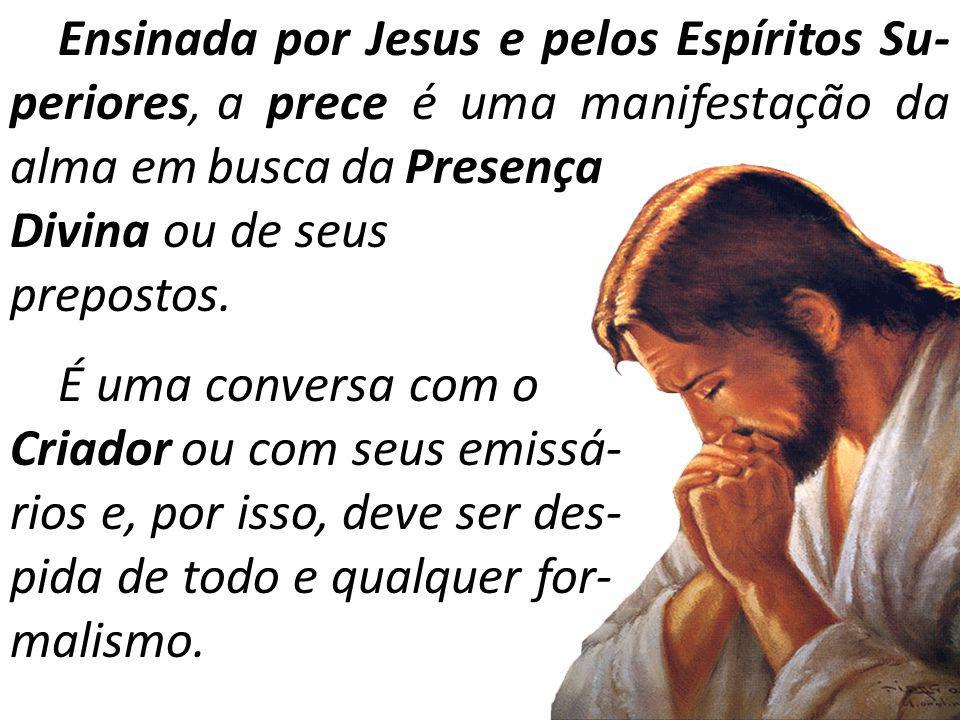 Ensinada por Jesus e pelos Espíritos Su-periores, a prece é uma manifestação da alma em busca da Presença