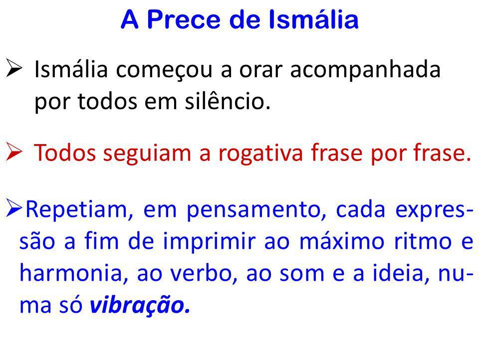 A Prece de Ismália Ismália começou a orar acompanhada por todos em silêncio. Todos seguiam a rogativa frase por frase.