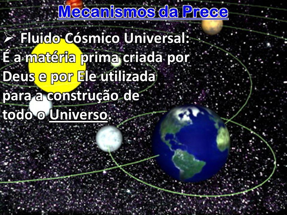 Mecanismos da Prece Fluido Cósmico Universal: É a matéria prima criada por. Deus e por Ele utilizada.