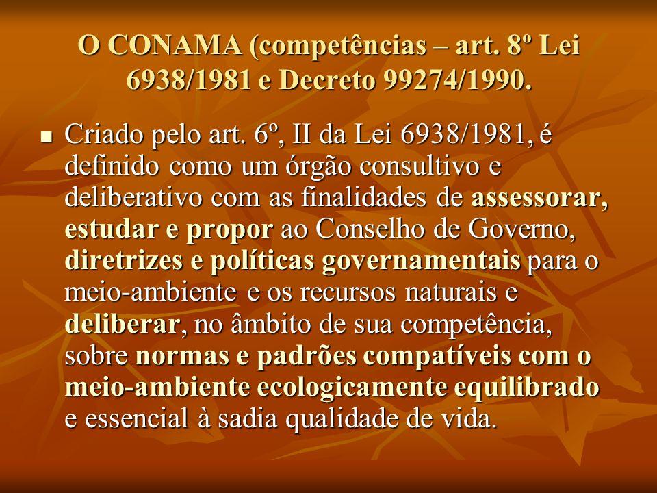 O CONAMA (competências – art. 8º Lei 6938/1981 e Decreto 99274/1990.