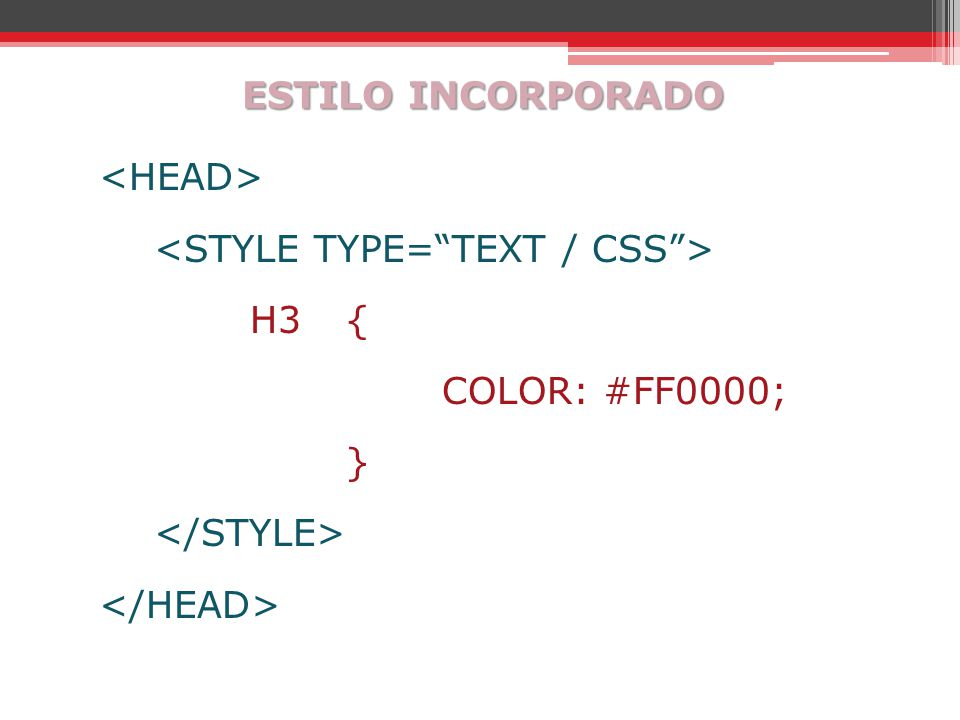 ESTILO INCORPORADO <HEAD> <STYLE TYPE= TEXT / CSS > H3 { COLOR: #FF0000; } </STYLE> </HEAD>