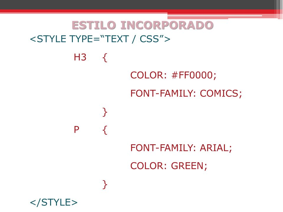 ESTILO INCORPORADO <STYLE TYPE= TEXT / CSS > H3 { COLOR: #FF0000; FONT-FAMILY: COMICS; } P { FONT-FAMILY: ARIAL; COLOR: GREEN; </STYLE>