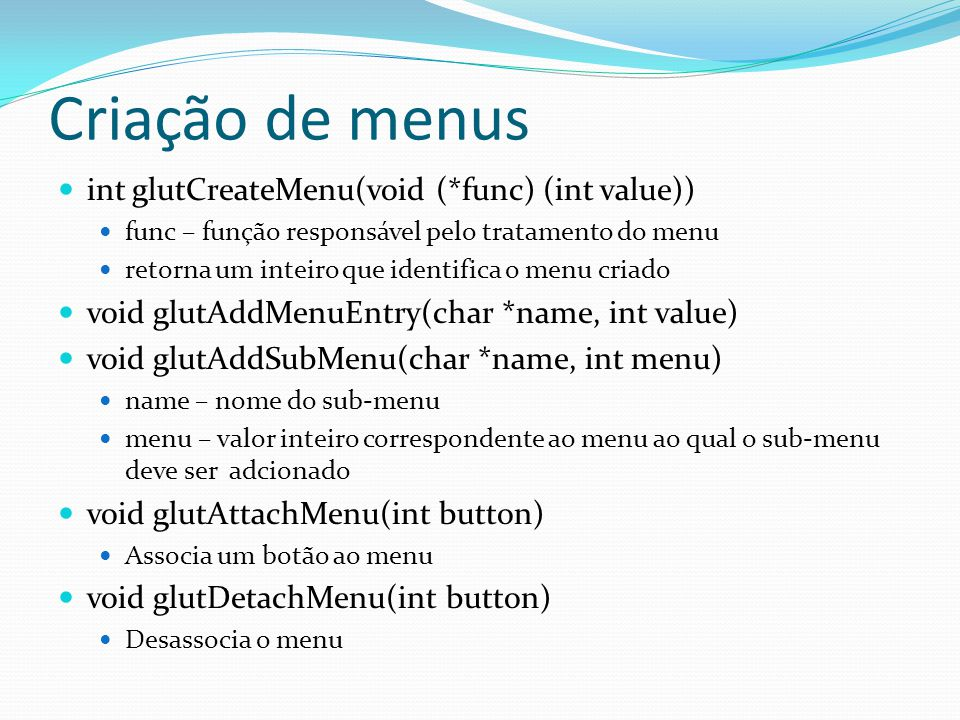 Criação de menus int glutCreateMenu(void (*func) (int value))