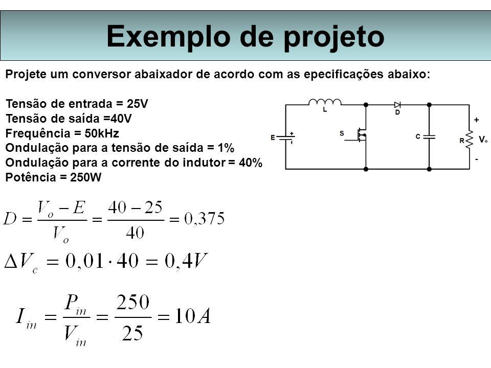 Exemplo de projeto Projete um conversor abaixador de acordo com as epecificações abaixo: Tensão de entrada = 25V.