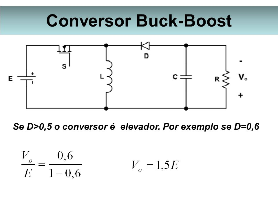 Conversor Buck-Boost Se D>0,5 o conversor é elevador. Por exemplo se D=0,6