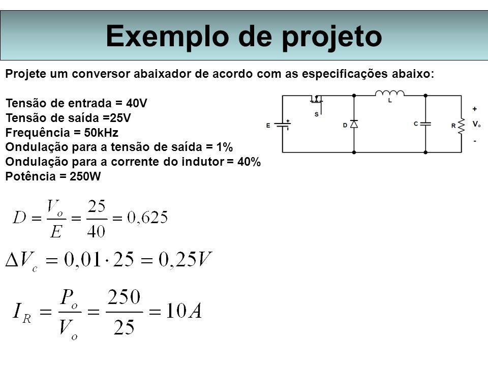 Exemplo de projeto Projete um conversor abaixador de acordo com as especificações abaixo: Tensão de entrada = 40V.