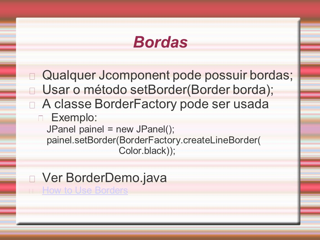 Bordas Qualquer Jcomponent pode possuir bordas;