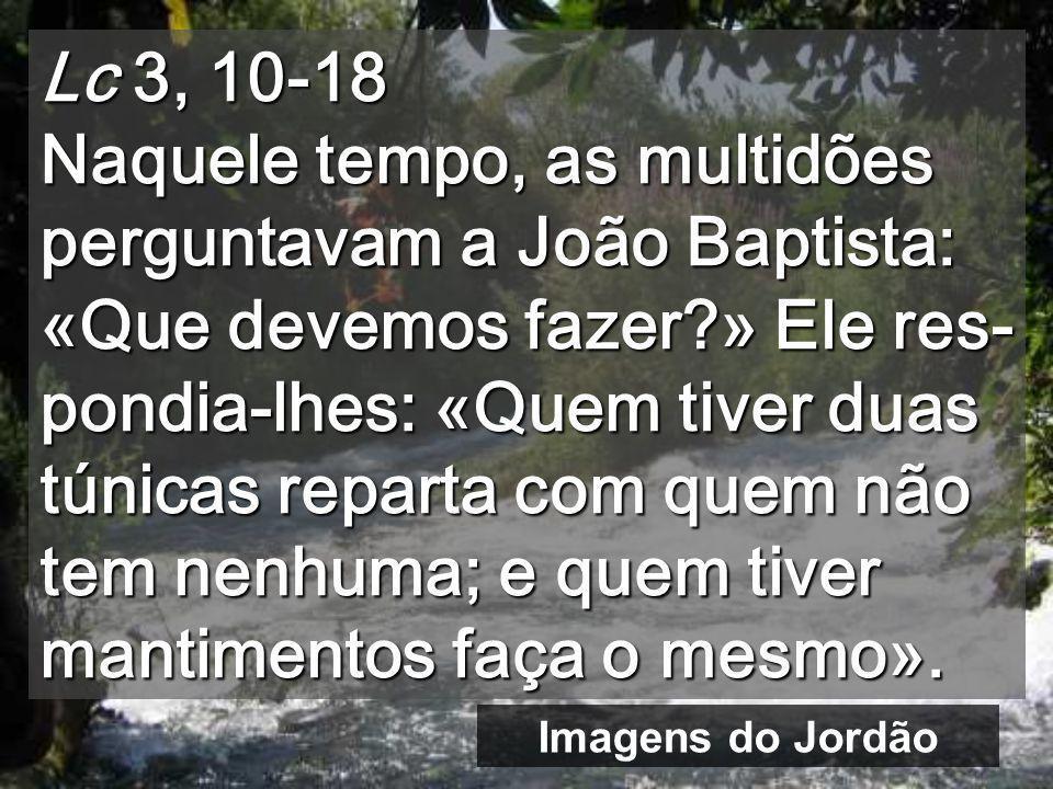 Lc 3, 10-18 Naquele tempo, as multidões perguntavam a João Baptista: «Que devemos fazer » Ele res-pondia-lhes: «Quem tiver duas túnicas reparta com quem não tem nenhuma; e quem tiver mantimentos faça o mesmo».