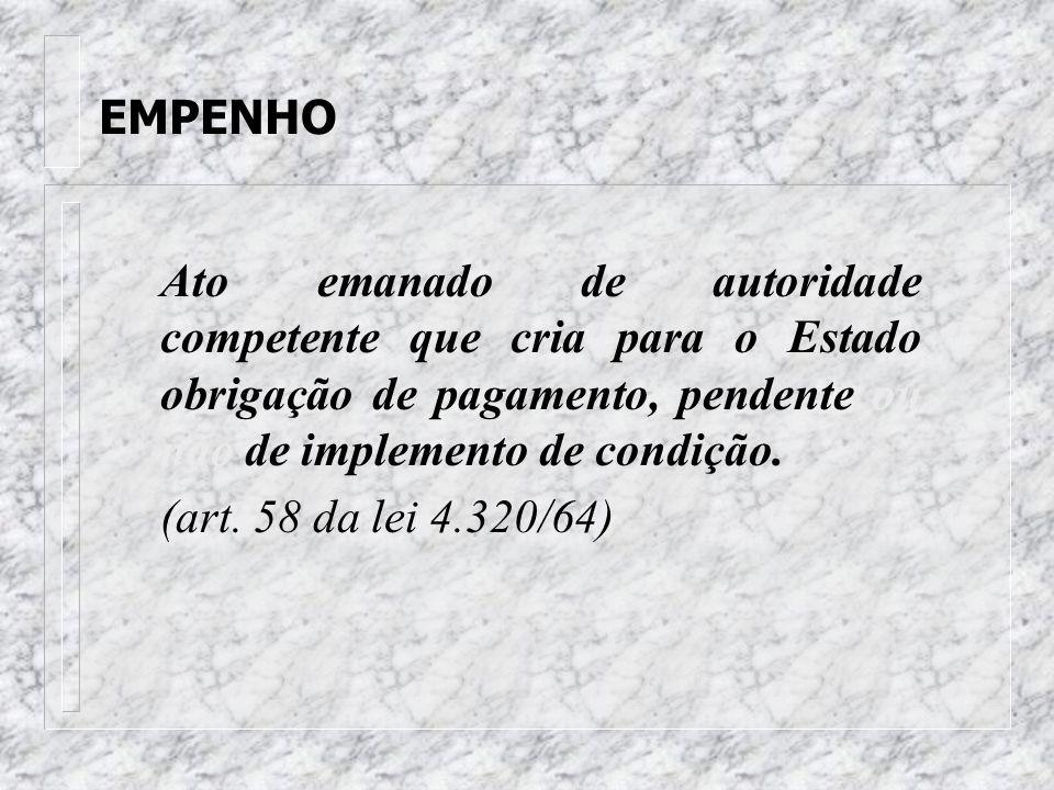 EMPENHO Ato emanado de autoridade competente que cria para o Estado obrigação de pagamento, pendente ou não de implemento de condição.