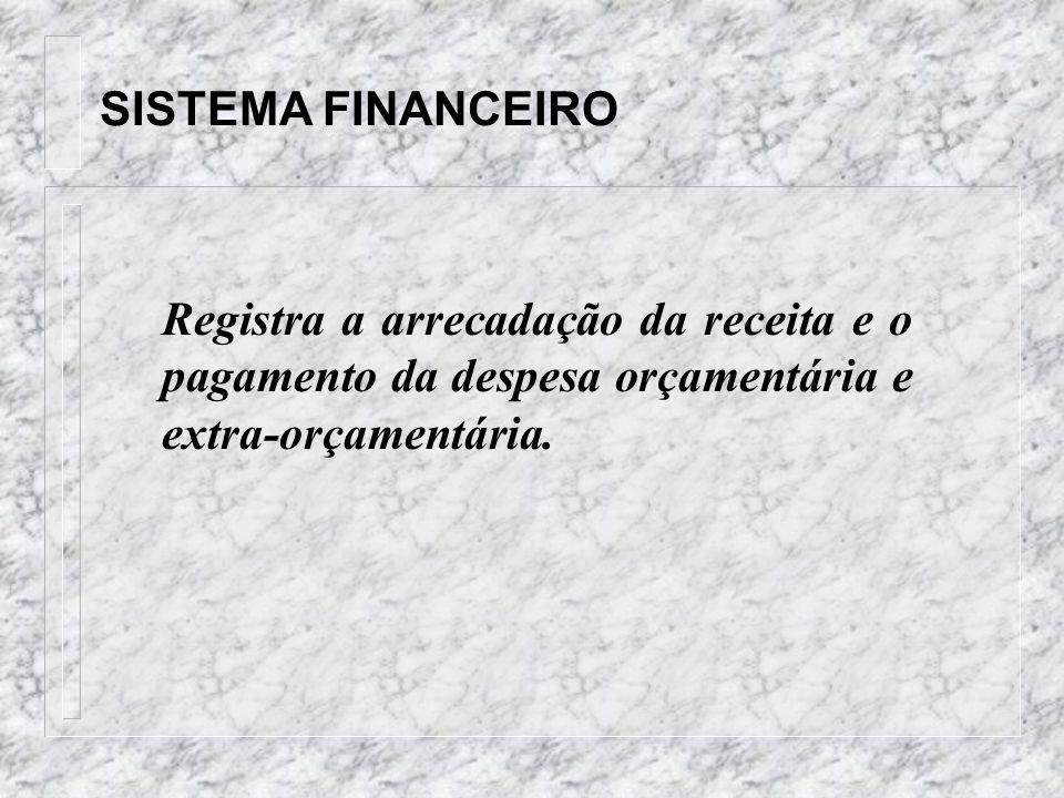 SISTEMA FINANCEIRO Registra a arrecadação da receita e o pagamento da despesa orçamentária e extra-orçamentária.