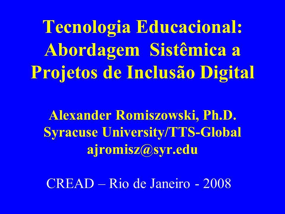 Tecnologia Educacional: Abordagem Sistêmica a Projetos de Inclusão Digital Alexander Romiszowski, Ph.D. Syracuse University/TTS-Global ajromisz@syr.edu