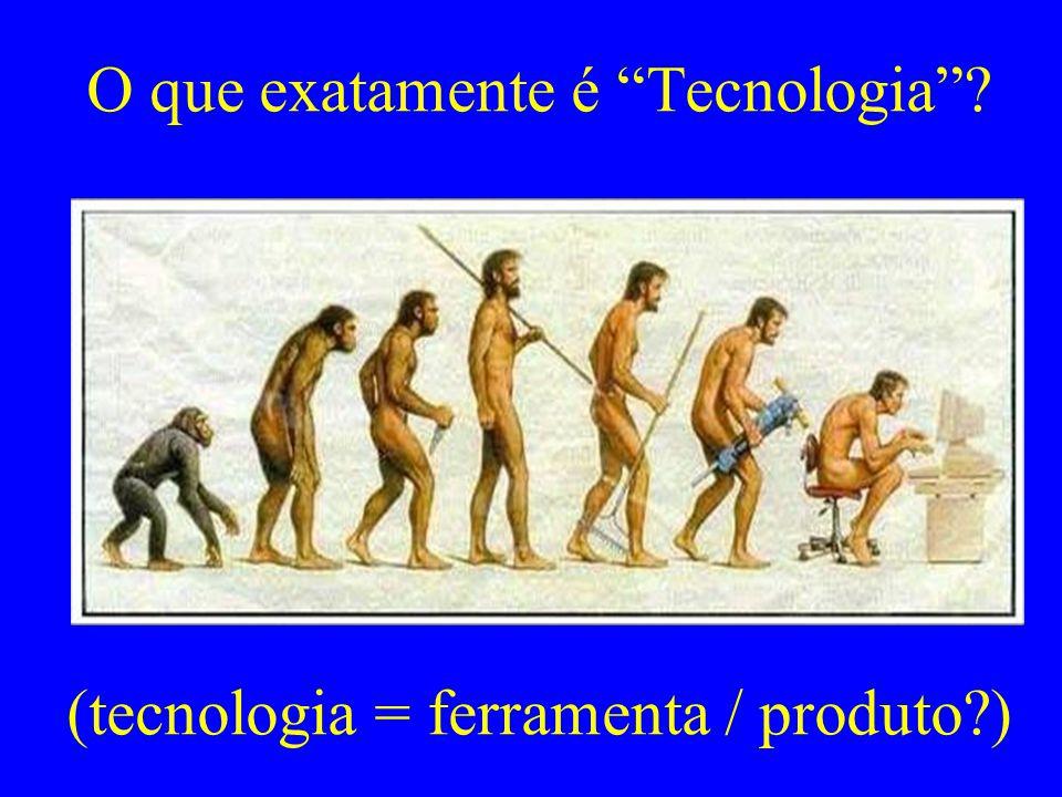O que exatamente é Tecnologia (tecnologia = ferramenta / produto )