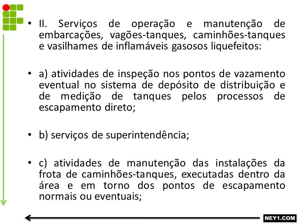 II. Serviços de operação e manutenção de embarcações, vagões-tanques, caminhões-tanques e vasilhames de inflamáveis gasosos liquefeitos:
