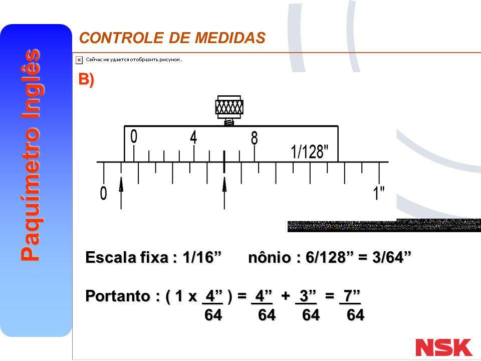 B) Escala fixa : 1/16 nônio : 6/128 = 3/64 Portanto : ( 1 x 4 ) = 4 + 3 = 7 64 64 64 64.