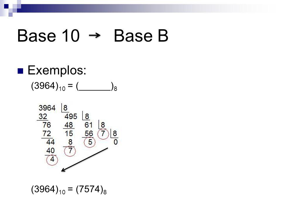 Base 10 Base B Exemplos: (3964)10 = (______)8 (3964)10 = (7574)8