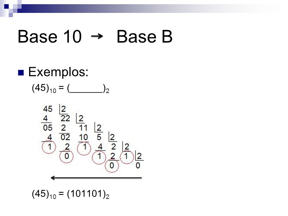 Base 10 Base B Exemplos: (45)10 = (______)2 (45)10 = (101101)2
