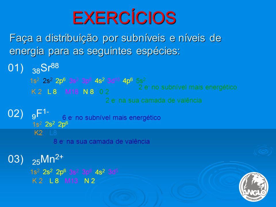 EXERCÍCIOS Faça a distribuição por subníveis e níveis de energia para as seguintes espécies: 01) 38Sr88.