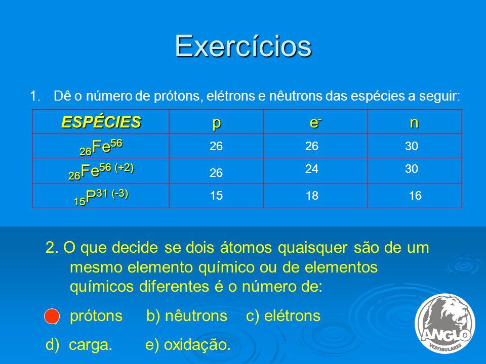 Exercícios ESPÉCIES p e- n 26Fe56 26Fe56 (+2) 15P31 (-3)