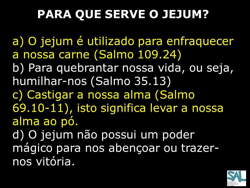 PARA QUE SERVE O JEJUM a) O jejum é utilizado para enfraquecer a nossa carne (Salmo 109.24)
