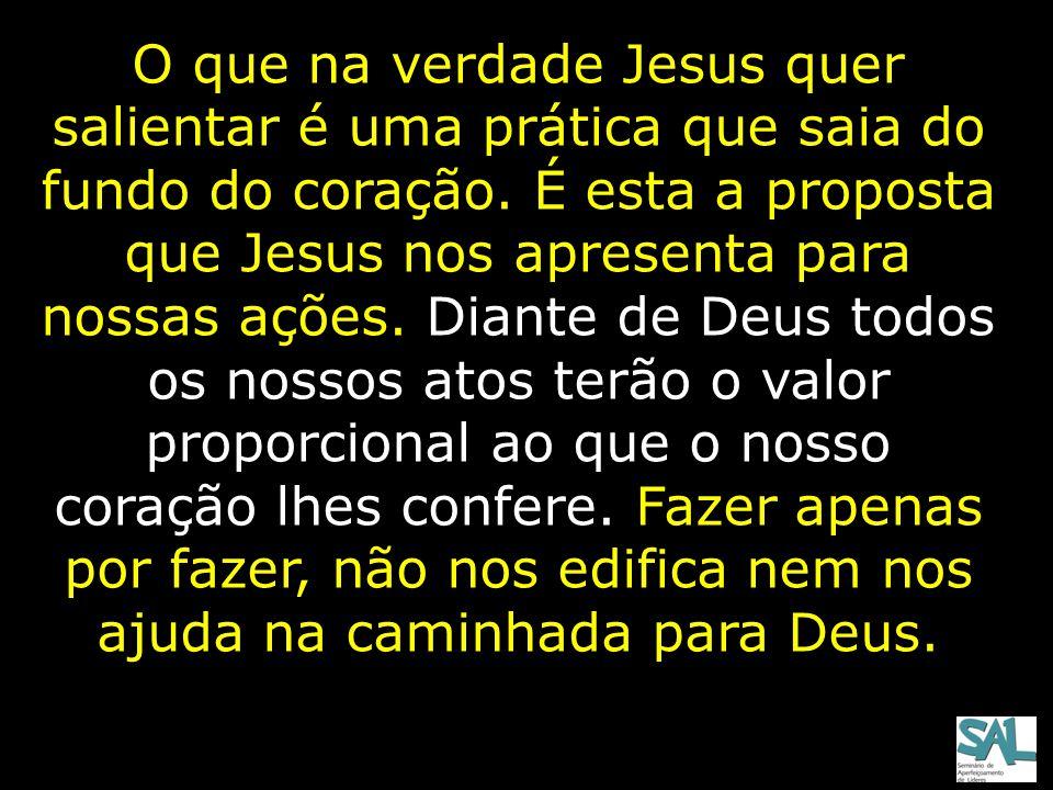O que na verdade Jesus quer salientar é uma prática que saia do fundo do coração.