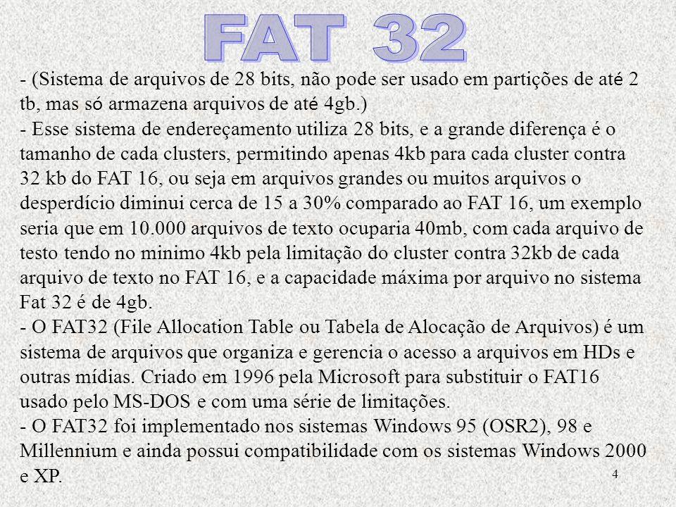 FAT 32 - (Sistema de arquivos de 28 bits, não pode ser usado em partições de até 2 tb, mas só armazena arquivos de até 4gb.)