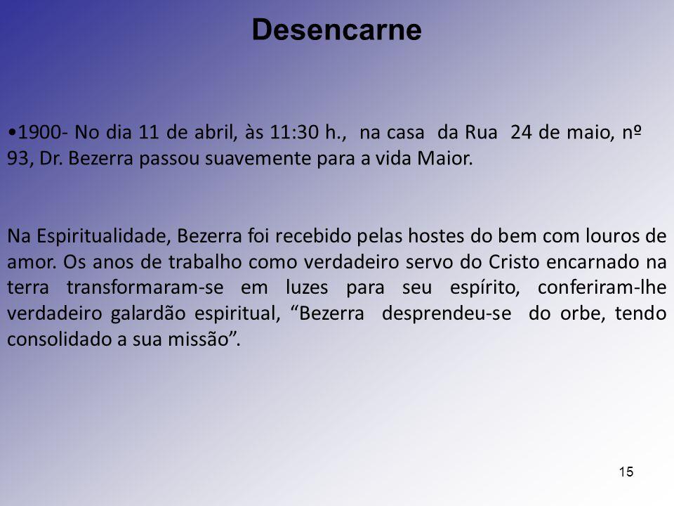 Desencarne 1900- No dia 11 de abril, às 11:30 h., na casa da Rua 24 de maio, nº 93, Dr. Bezerra passou suavemente para a vida Maior.