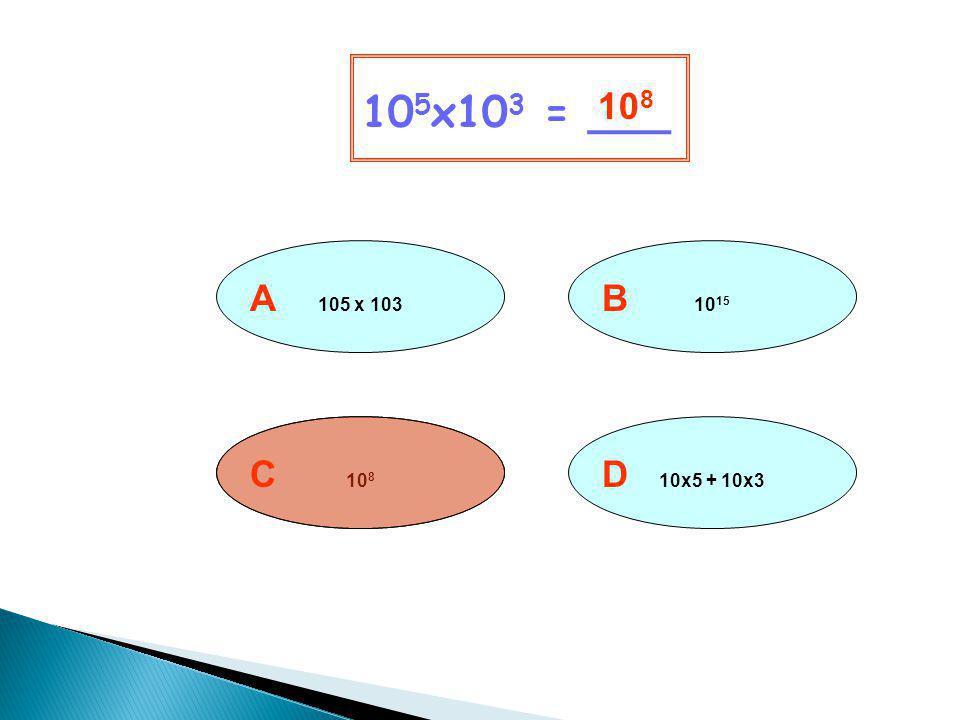 105x103 = ___ 108 A 105 x 103 B 1015 C 108 D 10x5 + 10x3