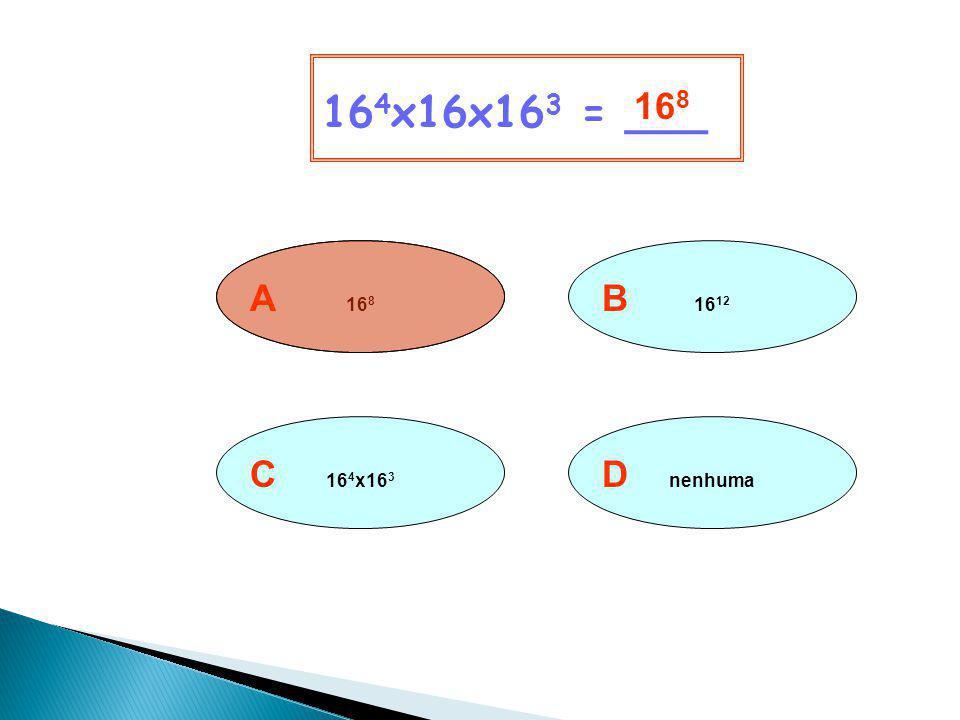 164x16x163 = ___ 168 A 168 B 1612 C 164x163 D nenhuma