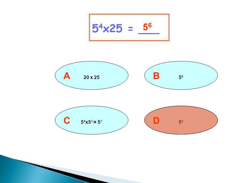 54x25 = ___ 56 A 20 x 25 B 58 C 54x53 = 57 D 56