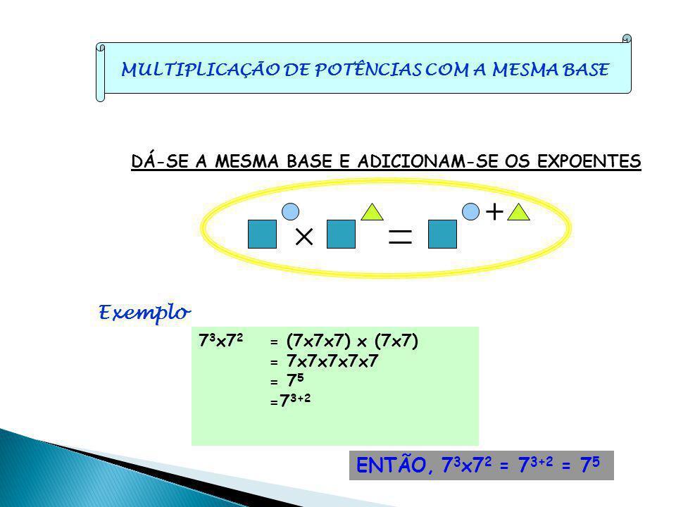 DÁ-SE A MESMA BASE E ADICIONAM-SE OS EXPOENTES