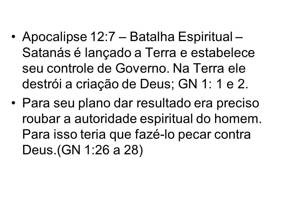 Apocalipse 12:7 – Batalha Espiritual – Satanás é lançado a Terra e estabelece seu controle de Governo. Na Terra ele destrói a criação de Deus; GN 1: 1 e 2.