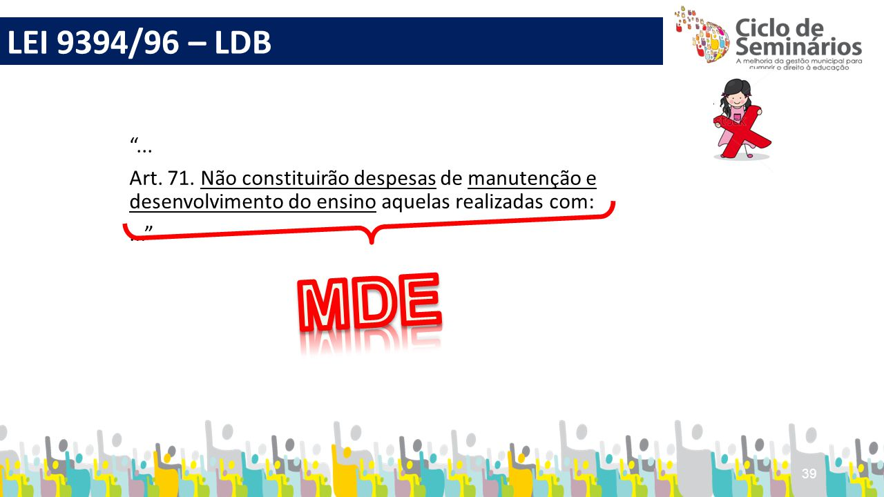 LEI 9394/96 – LDB ... Art. 71. Não constituirão despesas de manutenção e desenvolvimento do ensino aquelas realizadas com: ...