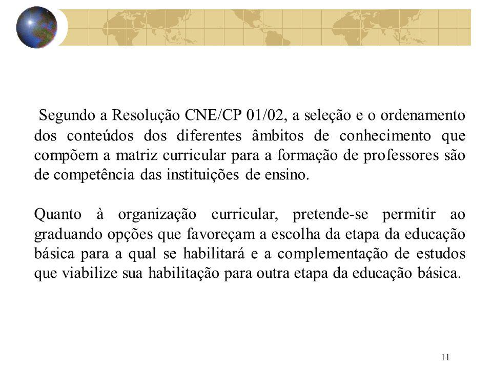Segundo a Resolução CNE/CP 01/02, a seleção e o ordenamento dos conteúdos dos diferentes âmbitos de conhecimento que compõem a matriz curricular para a formação de professores são de competência das instituições de ensino.