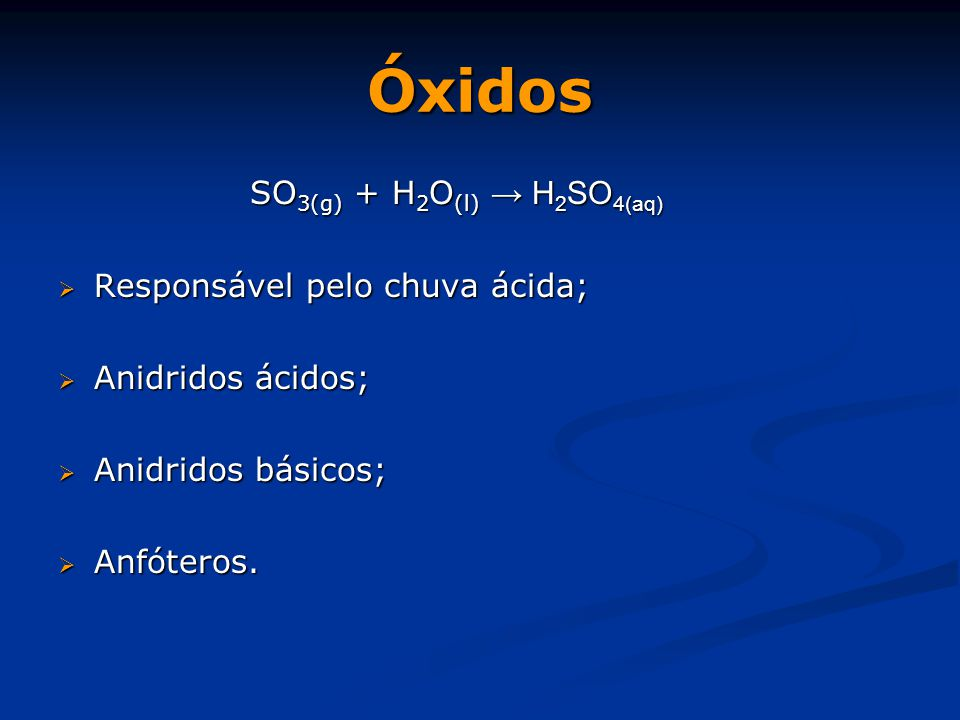 Óxidos SO3(g) + H2O(l) → H2SO4(aq) Responsável pelo chuva ácida;