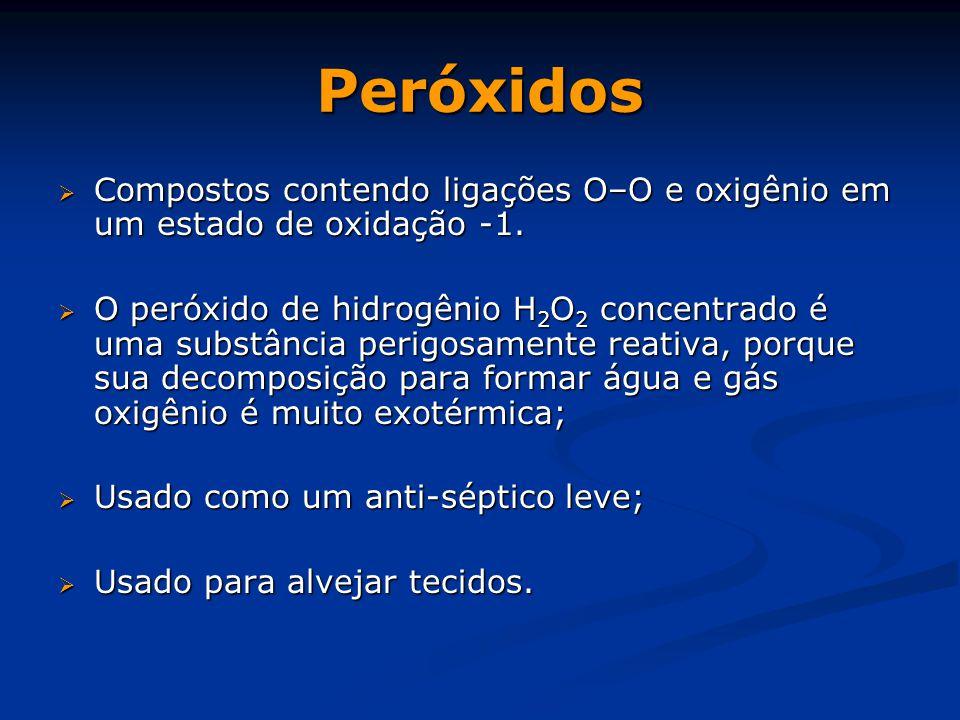 Peróxidos Compostos contendo ligações O–O e oxigênio em um estado de oxidação -1.