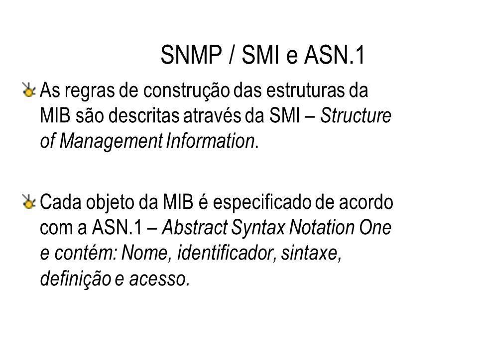 SNMP / SMI e ASN.1 As regras de construção das estruturas da MIB são descritas através da SMI – Structure of Management Information.