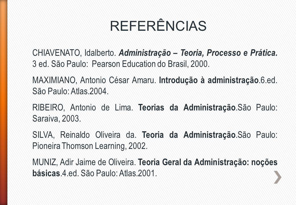 REFERÊNCIAS CHIAVENATO, Idalberto. Administração – Teoria, Processo e Prática. 3 ed. São Paulo: Pearson Education do Brasil, 2000.