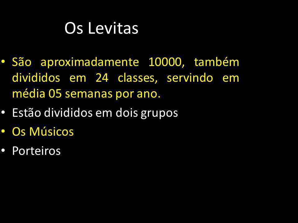 Os Levitas São aproximadamente 10000, também divididos em 24 classes, servindo em média 05 semanas por ano.