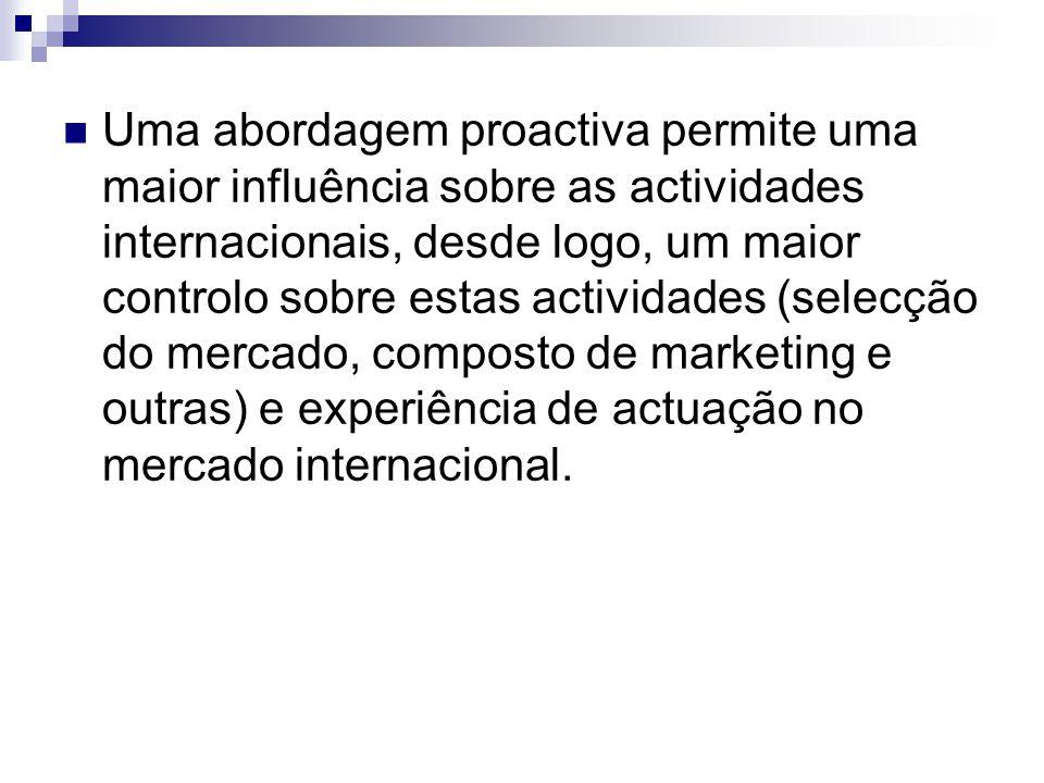 Uma abordagem proactiva permite uma maior influência sobre as actividades internacionais, desde logo, um maior controlo sobre estas actividades (selecção do mercado, composto de marketing e outras) e experiência de actuação no mercado internacional.