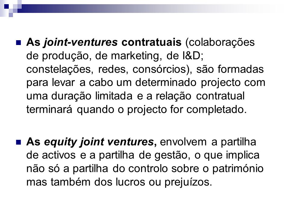 As joint-ventures contratuais (colaborações de produção, de marketing, de I&D; constelações, redes, consórcios), são formadas para levar a cabo um determinado projecto com uma duração limitada e a relação contratual terminará quando o projecto for completado.