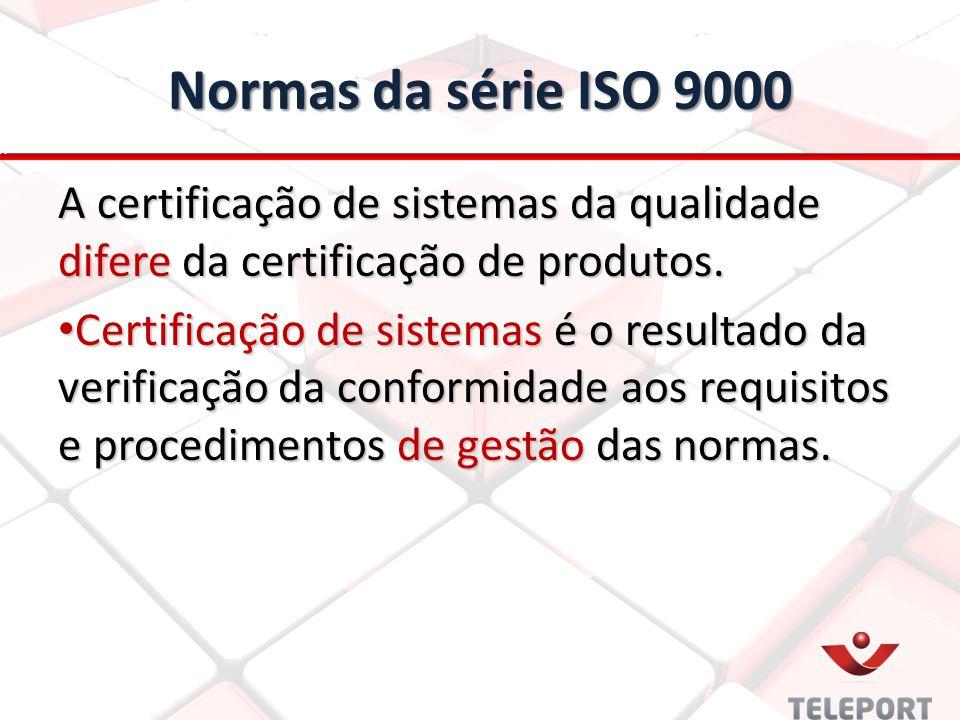 Normas da série ISO 9000 A certificação de sistemas da qualidade difere da certificação de produtos.