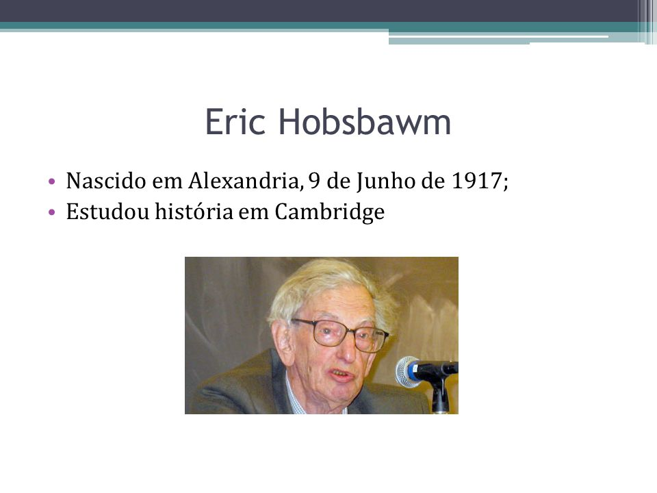 Eric Hobsbawm Nascido em Alexandria, 9 de Junho de 1917;