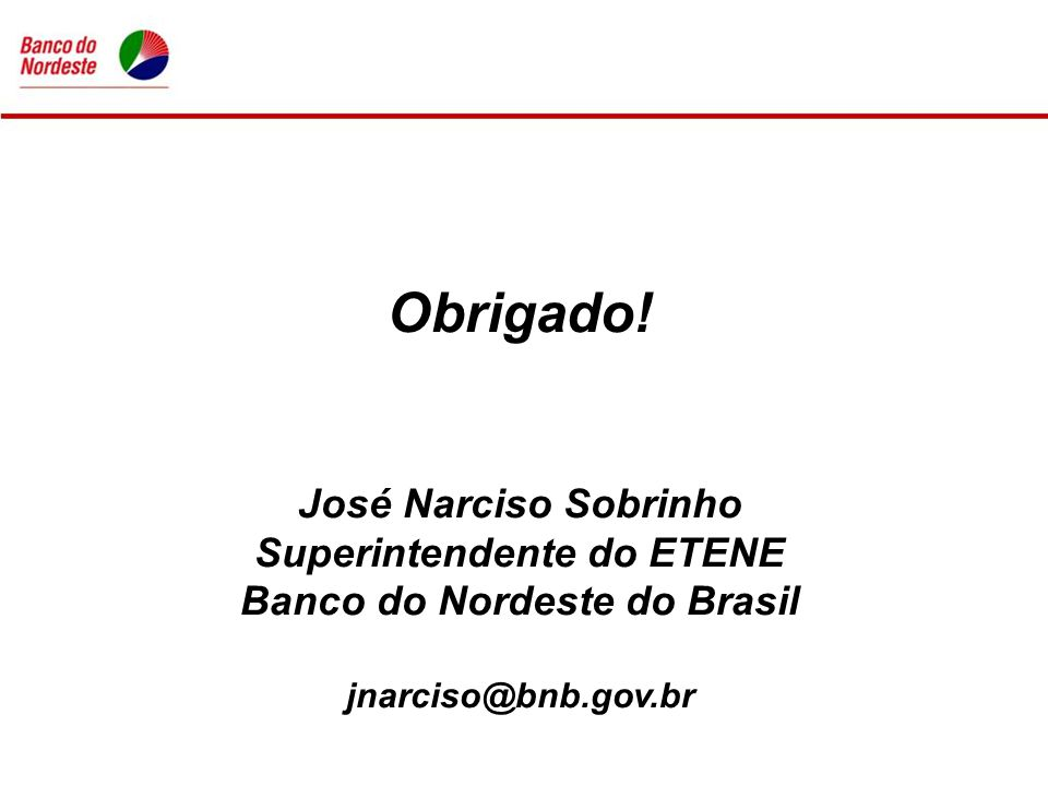 Obrigado! José Narciso Sobrinho Superintendente do ETENE