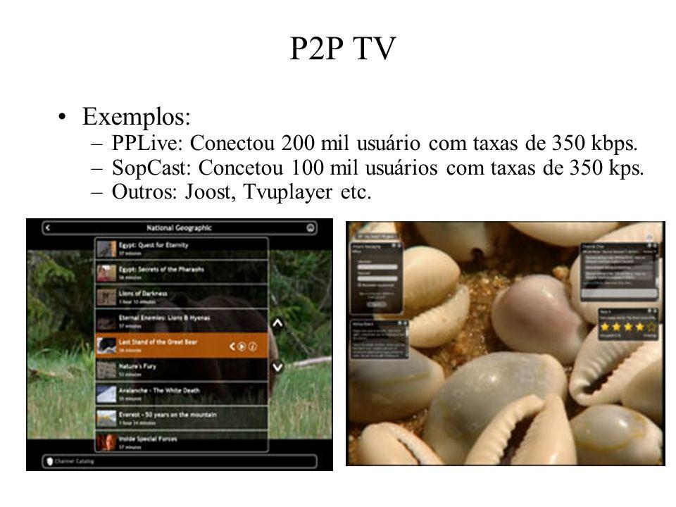 P2P TV Exemplos: PPLive: Conectou 200 mil usuário com taxas de 350 kbps. SopCast: Concetou 100 mil usuários com taxas de 350 kps.