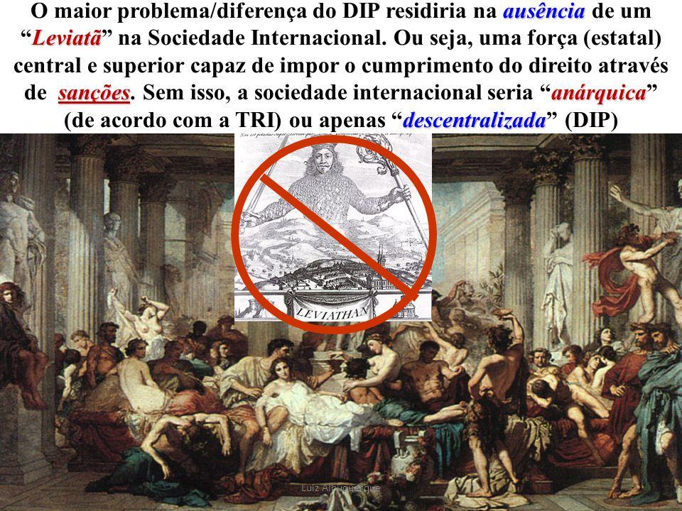 O maior problema/diferença do DIP residiria na ausência de um Leviatã na Sociedade Internacional. Ou seja, uma força (estatal) central e superior capaz de impor o cumprimento do direito através de sanções. Sem isso, a sociedade internacional seria anárquica (de acordo com a TRI) ou apenas descentralizada (DIP)