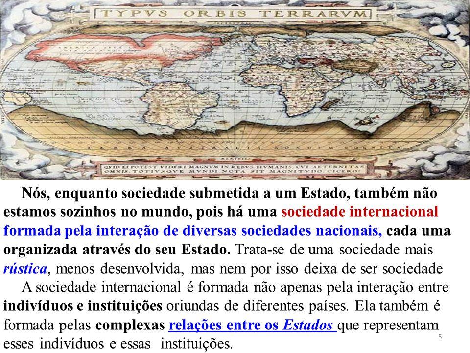 Nós, enquanto sociedade submetida a um Estado, também não estamos sozinhos no mundo, pois há uma sociedade internacional formada pela interação de diversas sociedades nacionais, cada uma organizada através do seu Estado. Trata-se de uma sociedade mais rústica, menos desenvolvida, mas nem por isso deixa de ser sociedade