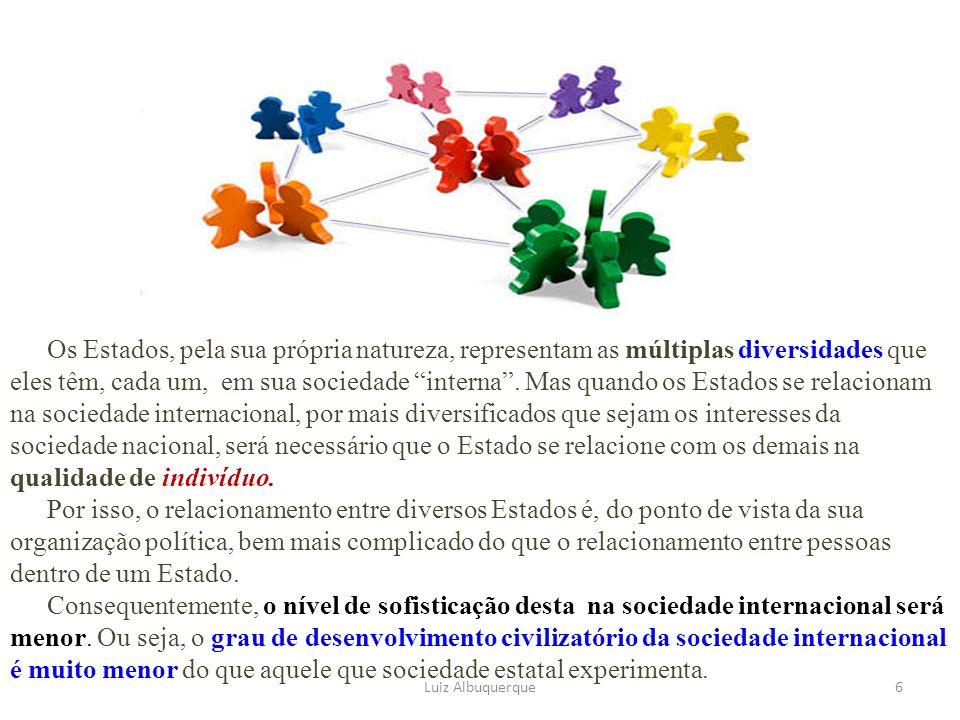 Os Estados, pela sua própria natureza, representam as múltiplas diversidades que eles têm, cada um, em sua sociedade interna . Mas quando os Estados se relacionam na sociedade internacional, por mais diversificados que sejam os interesses da sociedade nacional, será necessário que o Estado se relacione com os demais na qualidade de indivíduo.