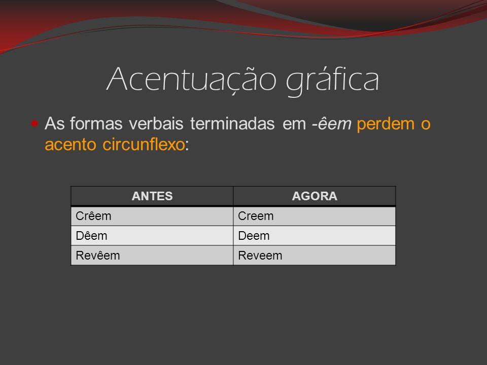 Acentuação gráfica As formas verbais terminadas em -êem perdem o acento circunflexo: ANTES. AGORA.
