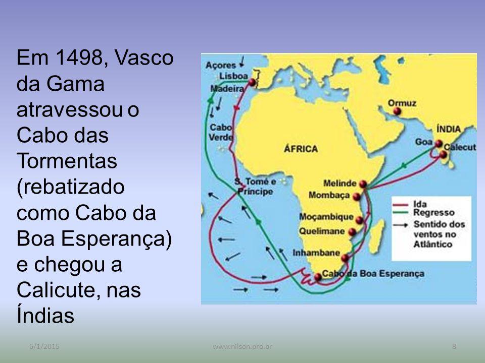 Em 1498, Vasco da Gama atravessou o Cabo das Tormentas (rebatizado como Cabo da Boa Esperança) e chegou a Calicute, nas Índias